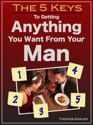 Thomas Zagler: The 5 Keys to Getting Anything You Want From Your Man