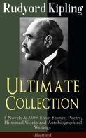 Rudyard Kipling: Rudyard Kipling Ultimate Collection: 5 Novels & 350+ Short Stories, Poetry, Historical Works and Autobiographical Writings (Illustrated)