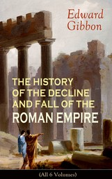 THE HISTORY OF THE DECLINE AND FALL OF THE ROMAN EMPIRE (All 6 Volumes) - From the Height of the Roman Empire, the Age of Trajan and the Antonines - to the Fall of Byzantium; Including a Review of the Crusades, and the State of Rome during the Middle Ages