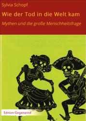 Wie der Tod in die Welt kam - Mythen und die große Menschheitsfrage