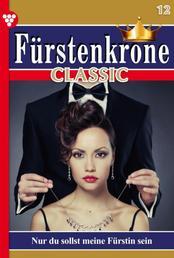 Fürstenkrone Classic 12 – Adelsroman - Nur du sollst meine Fürstin sein