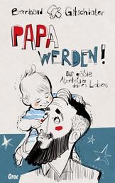 Papa werden! - Das größte Abenteuer deines Lebens