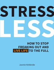 Stress Less - How to Stop Freaking Out and Live Life to the Full