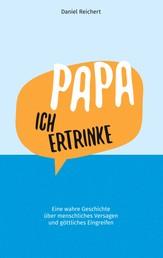 Papa, ich ertrinke - Eine wahre Geschichte über menschliches Versagen und göttliches Eingreifen