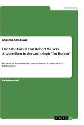 """Die Arbeitswelt von Robert Walsers Angestellten in der Anthologie """"Im Bureau"""" - Literarische Darstellung der Angestelltenwelt Anfang des 20. Jahrhunderts"""