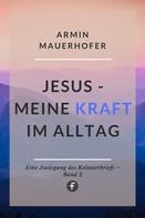 Armin Mauerhofer: Jesus – Meine Kraft im Alltag
