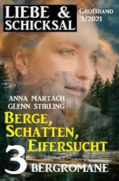 Berge, Schatten, Eifersucht: Liebe & Schicksal Großband 3/2021