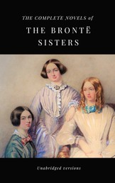 THE COMPLETE NOVELS OF THE BRONTË SISTERS (unabridged versions) - Janey Eyre; Shirley; Villette; The Professor; Emma; Wuthering Heights; Agnes Grey; The Tenant of Wildfell Hall