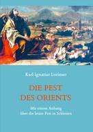 Karl Ignatius Lorinser: Die Pest des Orients. Mit einem Anhang über die letzte Pest in Schlesien 1708-1712.