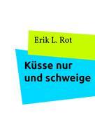 Erik L. Rot: Küsse nur und schweige