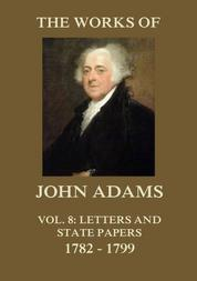 The Works of John Adams Vol. 8 - Letters and State Papers 1782 - 1799 (Annotated)