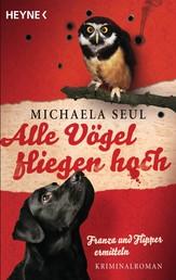 Alle Vögel fliegen hoch - Franza und Flipper ermitteln. Kriminalroman