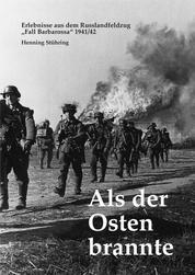 """Als der Osten brannte - Erlebnisse aus dem Russlandfeldzug - """"Fall Barbarossa"""" 1941/42"""