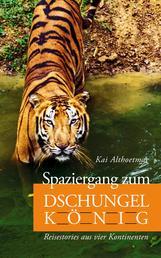 Spaziergang zum Dschungelkönig. Reisestories aus vier Kontinenten