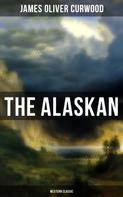 James Oliver Curwood: The Alaskan (Western Classic)
