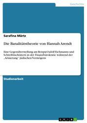 """Die Banalitätstheorie von Hannah Arendt - Eine Gegenüberstellung am Beispiel Adolf Eichmanns und Schreibtischtätern in der Finanzbürokratie während der """"Arisierung"""" jüdischen Vermögens"""