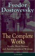 Fyodor Dostoyevsky: The Complete Works of Fyodor Dostoyevsky: Novels, Short Stories and Autobiographical Writings
