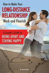 How to Make Your Long-Distance Relationship Work and Flourish - A Couple's Guide to Being Apart and Staying Happy
