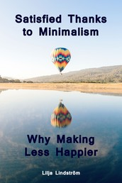 Satisfied Thanks to Minimalism - Why Making Less Happier - Throw Ballast Overboard! (Minimalism: Declutter your life, home, mind & soul)