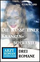 A. F. Morland: Die Küsse einer Krankenschwester: Arztroman Sammelband 3 Romane