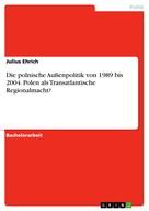 Julius Ehrich: Die polnische Außenpolitik von 1989 bis 2004. Polen als Transatlantische Regionalmacht?