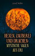 Josef Müller: Hexen, Zauberei und Drachen: Mystische Sagen aus Uri
