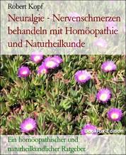 Neuralgie - Nervenschmerzen behandeln mit Homöopathie und Naturheilkunde - Ein homöopathischer und naturheilkundlicher Ratgeber
