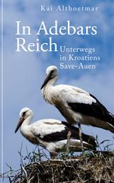 In Adebars Reich. Unterwegs in Kroatiens Save-Auen