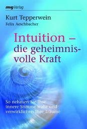 Intuition - die geheimnisvolle Kraft - So nehmen Sie Ihre innere Stimme wahr und verwirklichen Ihre Träume