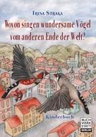 Irina Straka: Wovon singen wundersame Vögel vom anderen Ende der Welt?