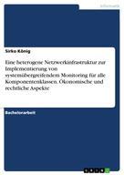 Sirko König: Eine heterogene Netzwerkinfrastruktur zur Implementierung von systemübergreifendem Monitoring für alle Komponentenklassen. Ökonomische und rechtliche Aspekte
