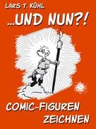 Lars T. Kühl: ...und nun?! Comic-Figuren zeichnen ★★★