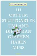 Gabriele Kalmbach: 111 Orte im Stuttgarter Umland, die man gesehen haben muss ★★★★
