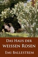 Emi Ballestrem: Das Haus der weißen Rosen