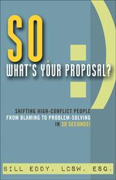 So, What's Your Proposal? - Shifting High-Conflict People from Blaming to Problem-Solving in 30 Seconds