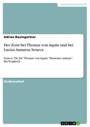 """Der Zorn bei Thomas von Aquin und bei Lucius Annaeus Seneca - Seneca """"De Ira"""" Thomas von Aquin """"Passiones animae"""". Ein Vergleich"""