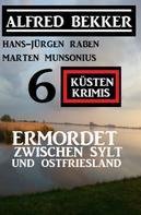 Alfred Bekker: Ermordet zwischen Sylt und Ostfriesland: 6 Küstenkrimis