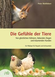 Die Gefühle der Tiere - Von glücklichen Hühnern, liebenden Ziegen und träumenden Hunden. Ein Plädoyer für Respekt und Achtsamkeit