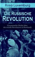 Rosa Luxemburg: Rosa Luxemburg: Die Russische Revolution (Gesammelte Werke über die soziale Revolution in Russland)