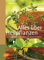 Alles über Heilpflanzen - Erkennen, anwenden und gesund bleiben