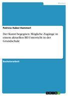 Patricia Huber-Hammerl: Der Kunst begegnen. Mögliche Zugänge in einem aktuellen BE-Unterricht in der Grundschule