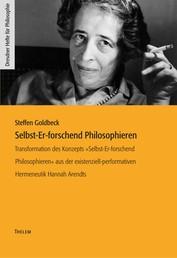 Selbst-Er-forschend Philosophieren - Transformation des Konzepts »Selbst-Er-forschend Philosophieren« aus der existenziell-performativen Hermeneutik Hannah Arendts