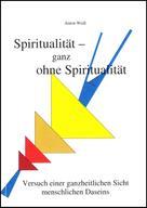 Anton Weiß: Spiritualität - ganz ohne Spiritualität
