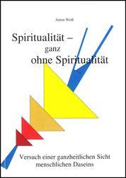 Spiritualität - ganz ohne Spiritualität - Versuch einer ganzheitlichen Sicht menschlichen Daseins