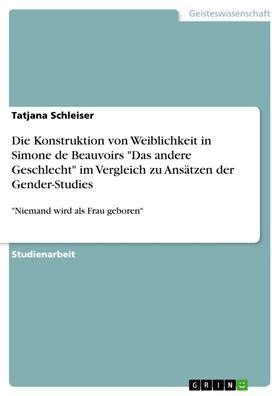 """Die Konstruktion von Weiblichkeit in Simone de Beauvoirs """"Das andere Geschlecht"""" im Vergleich zu Ansätzen der Gender-Studies"""