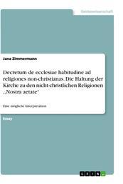 """Decretum de ecclesiae habitudine ad religiones non-christianas. Die Haltung der Kirche zu den nicht-christlichen Religionen ,,Nostra aetate"""" - Eine mögliche Interpretation"""
