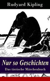 Nur so Geschichten - Das tierische Märchenbuch - Illustrierte Ausgabe: Wie der Leopard zu seinen Flecken kam + Der Elefantenjunge + Der Ursprung der Gürteltiere + Wie das Kamel zu seinem Höcker kam + Das Lied des alten Kängurumannes…