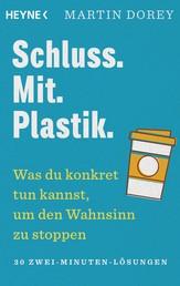 Schluss. Mit. Plastik. - Was du konkret tun kannst, um den Wahnsinn zu stoppen – 30 Zwei-Minuten-Lösungen