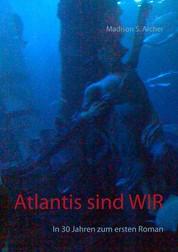Atlantis sind wir - In 30 Jahren zum ersten Roman