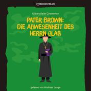 Pater Brown: Die Abwesenheit des Herrn Glaß (Ungekürzt)